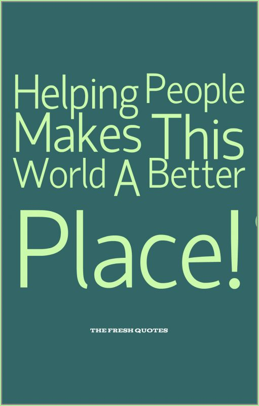Quotes About Helping Helping People Makes This World A Better Place